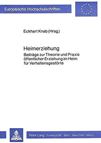 Heimerziehung: Beiträge zur Theorie und Praxis öffentlicher Erziehung im Heim für Verhaltensgestörte (Europäische Hochschulschriften / European ... / Publications Universitaires Européennes)