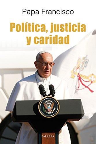 Política, justicia y caridad : el Papa Francisco habla a los políticos por Papa Francisco - Papa -