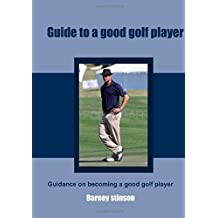 Guide to a good golf player: Guidance on becoming a good golf player