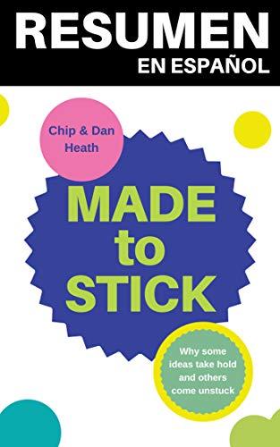 RESUMEN en español de MADE TO STICK de Chip Heath y Dan Heath: Por qué algunas ideas sobreviven y otras mueren (TOP 13 MEJORES LIBROS SOBRE MARKETING nº 5) por Resumiendo Libros