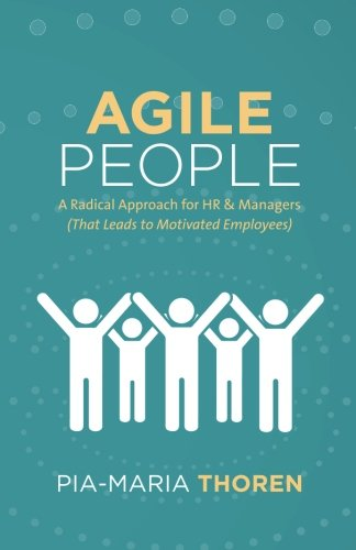 Agile People: A Radical Approach for HR & Managers (That Leads to Motivated Employees)