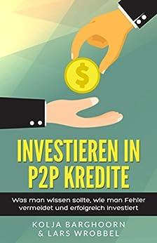 Investieren in P2P Kredite: Was man wissen sollte, wie man Fehler vermeidet und erfolgreich investiert von [Wrobbel, Lars, Barghoorn, Kolja]