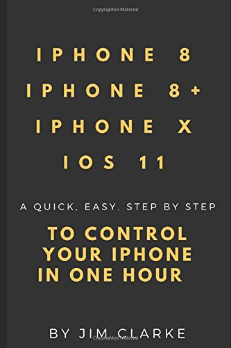 IPHONE 8/8+, IPHONE X AND iOS11: A QUICK. EASY. STEP BY STEP CONTROL YOUR IPHONE IN ONE HOUR