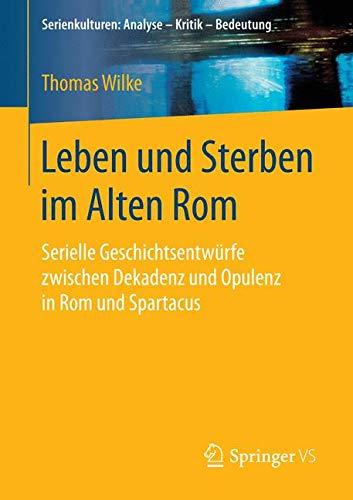 Leben und Sterben im Alten Rom: Serielle Geschichtsentwürfe zwischen Dekadenz und Opulenz in Rom und Spartacus (Serienkulturen: Analyse – Kritik – Bedeutung)