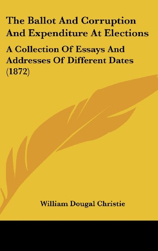 The Ballot and Corruption and Expenditure at Elections: A Collection of Essays and Addresses of Different Dates (1872)