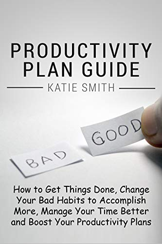 PRODUCTIVITY PLAN GUIDE: How to get things done, change your bad habits to accomplish more, manage your time better and boost your productivity plans Improve your time management one day at a time! book cover