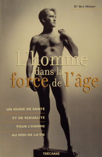 L'homme dans la force de l'âge : Un guide de santé et de sexualité pour l'homme au midi de la vie