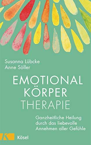 Emotionalkörper-Therapie: Ganzheitliche Heilung durch das liebevolle Annehmen aller Gefühle