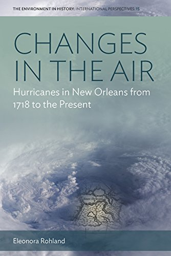 Changes in the Air: Hurricanes in New Orleans from 1718 to the Present (Environment in History: International Perspectives)