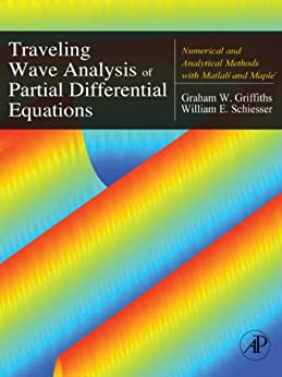 Traveling Wave Analysis of Partial Differential Equations: Numerical and Analytical Methods with Matlab and Maple by [Griffiths, Graham, Griffiths, Graham, Schiesser, William E., Schiesser, William E.]