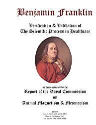 Benjamin Franklin: Verification & Validation of the Scientific Process in Healthcare as demonstrated by the Report of the Royal Commission of Animal ... Commission of Animal Magnitism & Mesmerism