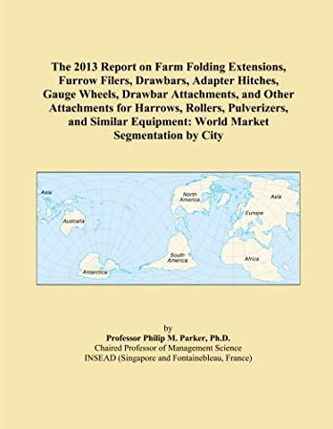 The 2013 Report on Farm Folding Extensions, Furrow Filers, Drawbars, Adapter Hitches, Gauge Wheels, Drawbar Attachments, and Other Attachments for ... Equipment: World Market Segmentation by City