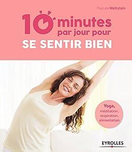 10 minutes par jour pour se sentir bien: Yoga, méditation, respiration, alimentation