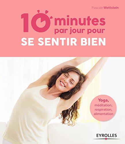 10 minutes par jour pour se sentir bien: Yoga, méditation, respiration, alimentation.