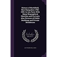 History of Northfield, New Hampshire 1780-1905. in Two Parts with Many Biographical Sketches and Portraits Also Pictures of Public Buildings and Private Residences