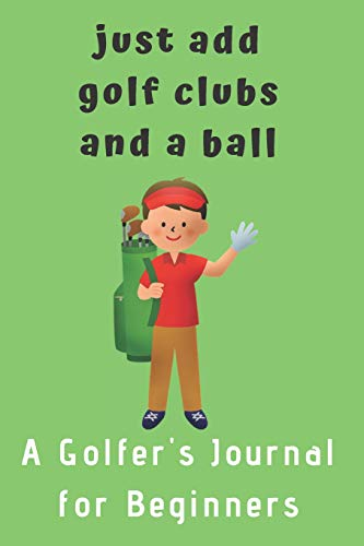 Just add Golf Clubs and a Ball.: A Golfers Journal for Beginners (for boys) (Hand Koozie)