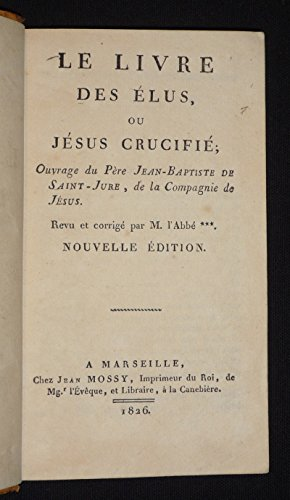 Le Livre des élus, ou Jésus crucifié ; ouvrage du Père Jean-Baptiste de Saint-Jure, de la Compagnie de Jésus. Revu et corrigé par M. l'Abbé...
