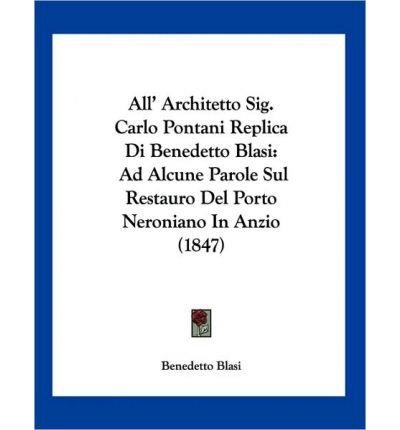 All' Architetto Sig. Carlo Pontani Replica Di Benedetto Blasi: Ad Alcune Parole Sul Restauro del Porto Neroniano in Anzio (1847) (Paperback)(Italian) - Common