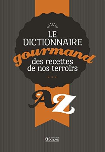 Dictionnaire gourmand des recettes de nos terroirs: de A à Z
