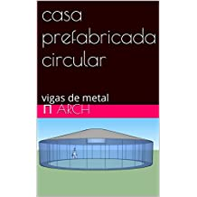 casa prefabricada circular : vigas de metal (English Edition)