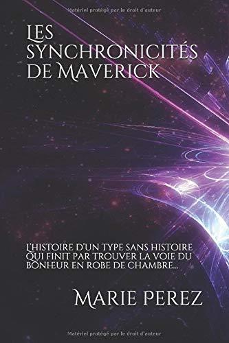 Les synchronicités de Maverick: L'histoire d'un type sans histoire qui finit par trouver la voie du bonheur en robe de chambre… par Marie Perez