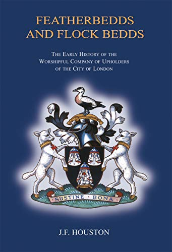Featherbedds and Flock Bedds: The Early History of the Worshipful Company of Upholders of the City of London (English Edition) - Britische Möbel