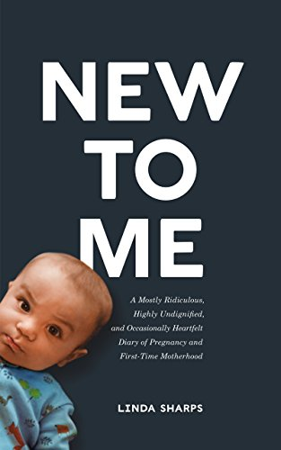 New to Me: A Mostly Ridiculous, Highly Undignified, and Occasionally Heartfelt Diary of Pregnancy and First-Time Motherhood (English Edition) por Linda Sharps