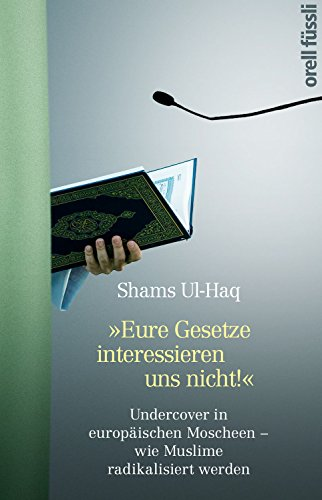 Eure Gesetze interessieren uns nicht!: Undercover in europäischen Moscheen - wie Muslime radikalisiert werden