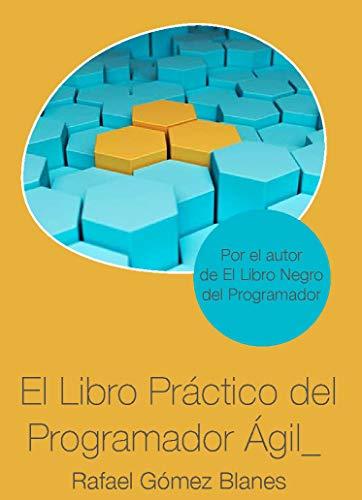 El Libro Práctico del Programador Ágil: Un enfoque integral y práctico para el desarrollo de software mediante las mejores prácticas de código limpio, refactoring, testing, principios de diseño... por Rafael Gómez Blanes