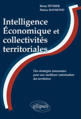 Intelligence Economique et collectivités territoriales : Des stratégies innovantes pour une meilleure valorisation des territoires par Rémy Février, Patrice Raymond