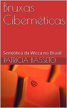 Bruxas Cibernéticas: Semiótica da Wicca no Brasil (Portuguese Edition) di [Basseto, Patricia]