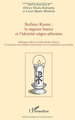 Stefano Kaoze : la sagesse bantu et l'identité négro-africaine: Mélanges offerts à l'abbé Stefano Kaoze à l'occasion du centième anniversaire de son ordination sacerdotale par Olivier Nkulu Kabamba