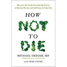 How Not To Die: Discover the foods scientifically proven to prevent and reverse disease by Dr Michael Greger (2016-02-11)
