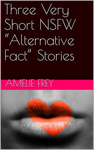 "Three Very Short NSFW ""Alternative Fact"" Stories (English Edition)"