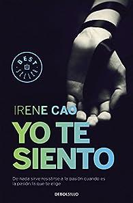 Yo te siento : De nada sirve resistirse a la pasión cuando es la pasión la que te elige par Irene Cao