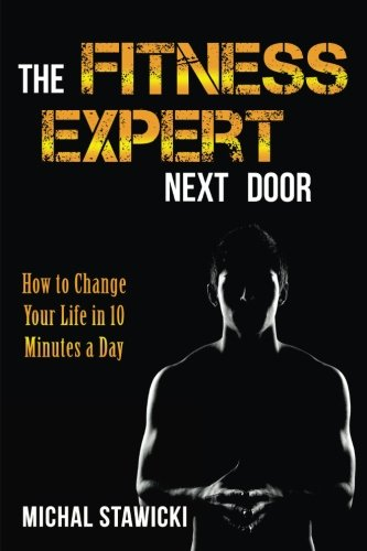 The Fitness Expert Next Door: How to Set and Reach Realistic Fitness Goals in 10 Minutes a Day: Volume 1 (How to Change Your Life in 10 Minutes a Day)