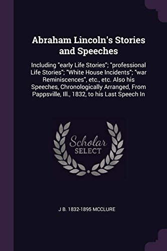 Abraham Lincoln's Stories and Speeches: Including Early Life Stories; Professional Life Stories; White House Incidents; War Reminiscences, Etc., Etc (Lincoln Professional Life)