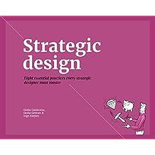 Strategic Design: 8 Essential Practices Every Strategic Designer Must Master: eight essential practices every strategic designer must master