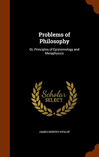 Problems of Philosophy: Or, Principles of Epistemology and Metaphysics