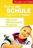 Gut in der Schule - Basiswissen 6. Klasse: Deutsch, Mathematik, Englisch - Übungen und Tests (Mit Auflösungen) [Lernhilfe]