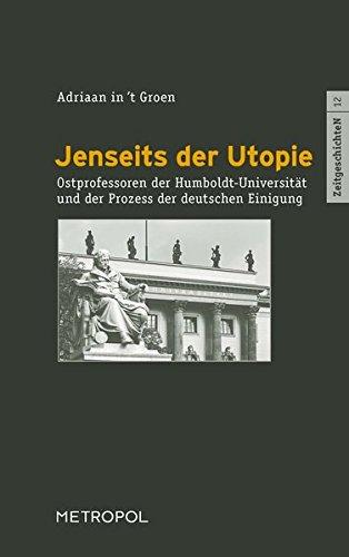 Jenseits der Utopie: Ostprofessoren der Humboldt-Universität und der Prozess der deutschen Einigung (ZeitgeschichteN)