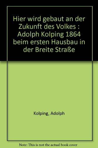 Hier wird gebaut an der Zukunft des Volkes : Adolph Kolping 1864 beim ersten Hausbau in der Breite Straße