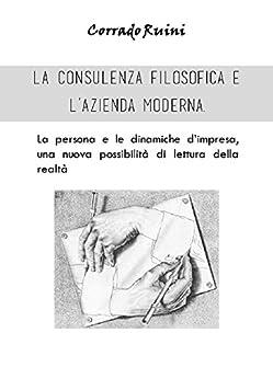 La consulenza filosofica e l'azienda.: La persona e le dinamiche d'impresa una  nuova possibilità di lettura della realtà. di [Ruini, Corrado]