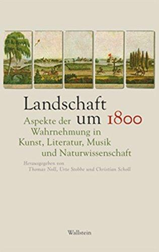 Landschaft um 1800: Aspekte der Wahrnehmung in Kunst, Literatur, Musik und Naturwissenschaft