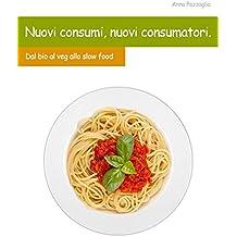 Nuovi consumi, nuovi consumatori: Dal bio al veg, allo slow food (Italian Edition)