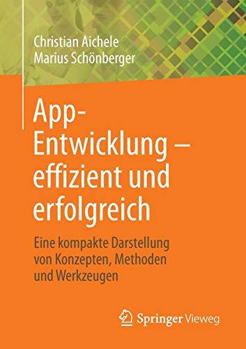 App-Entwicklung - effizient und erfolgreich: Eine kompakte Darstellung von Konzepten, Methoden und Werkzeugen (App-entwicklung)