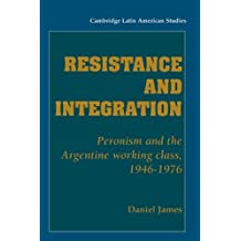 [ RESISTANCE AND INTEGRATION: PERONISM AND THE ARGENTINE WORKING CLASS, 1946 1976 (CLAS SERIES) ] by James, Daniel ( Author) Mar-1994 [ Paperback ]
