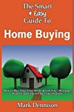 The Smart & Easy Guide To Home Buying: How to Buy Your First Home & Get Your Mortgage Home Financing in Place Successfully