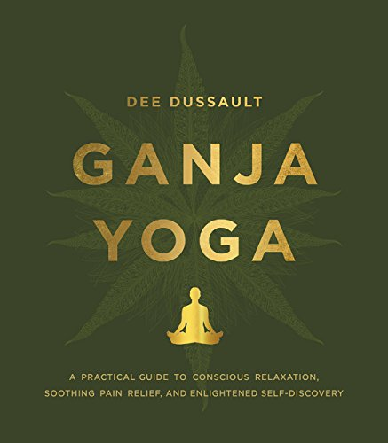 ganja yoga: a practical guide to conscious relaxation, soothing pain relief, and enlightened self-discovery