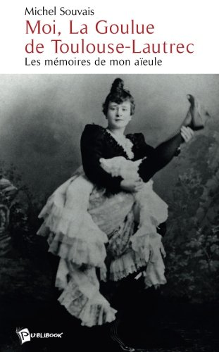 Moi, La Goulue de Toulouse-Lautrec : Les mémoires de mon aïeule par Michel Souvais